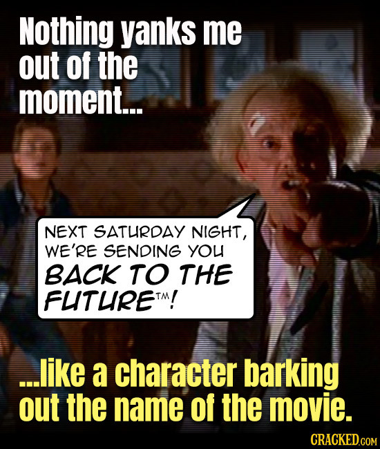 Nothing yanks me out of the moment... NEXT SATURDAY NIGHT, WE'RE SENDING you BACK TO THE FLITUIRETM! ...like a character barking out the name of the m