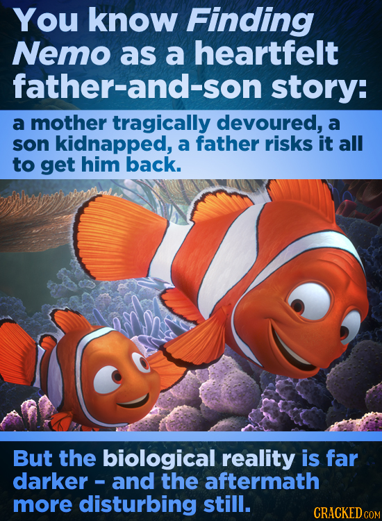 You know Finding Nemo as a heartfelt father-and-son story: a mother tragically devoured, a son kidnapped, a father risks it all to get him back. But t