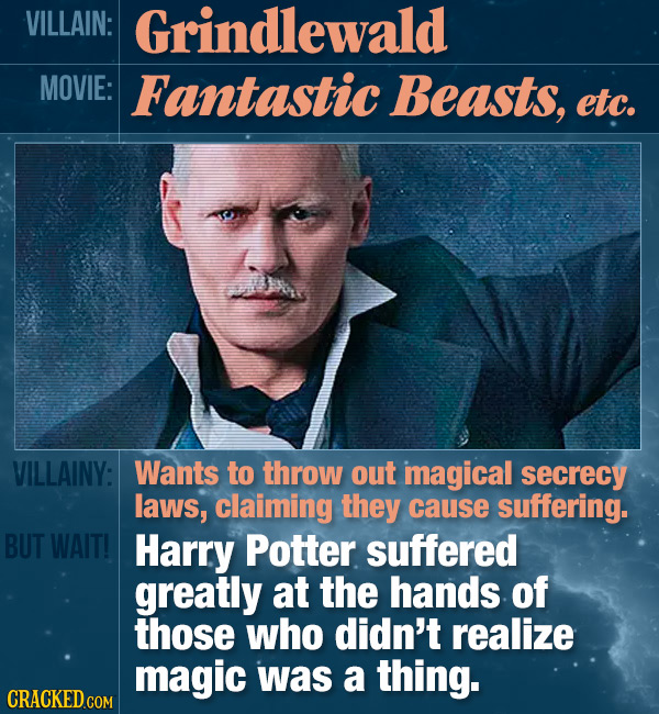 VILLAIN: Grindlewald MOVIE: Fantastic Beasts, etc. VILLAINY: Wants to throw out imagical secrecy laws, claiming they cause suffering. BUT WAIT! Harry