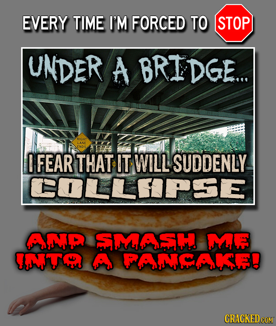 EVERY TIME I'M FORCED TO STOP UNDER A TEDGE.. e RIGHT LANE ENDS E FEAR THAT IT WILL SUDDENLY COLLEPSE AP SMASH MF IMT A FAMAIE!