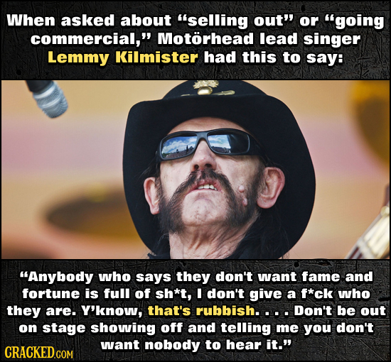 When asked about selling out' or going commercial, Motorhead lead singer Lemmy Kilmister had this to say: Anybody who says they don't wvant fame