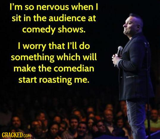 I'm SO nervous when I sit in the audience at comedy shows. I worry that I'll do something which will make the comedian start roasting me. CRACKED.COM