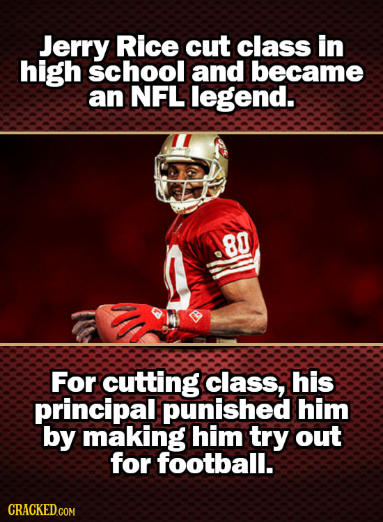 Jerry Rice cut class in high school and became an NFL legend. .80 For cutting class, his principal punished him by making him try out for football. CR