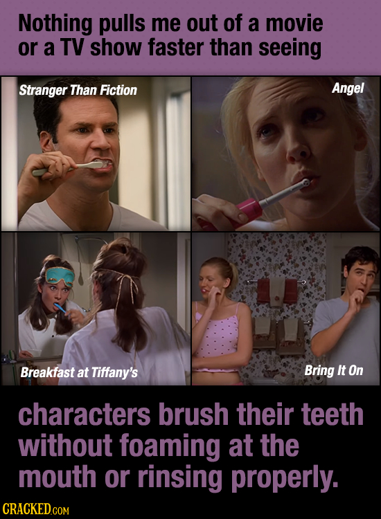 Nothing pulls me out of a movie or a TV show faster than seeing Stranger Than Fiction Angel Breakfast at Tiffany's Bring It On characters brush their