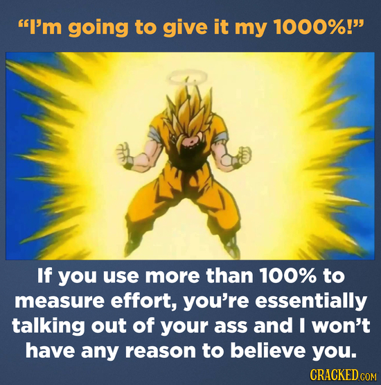 I'm going to give it my 1000%! If you use more than 100% to measure effort, you're essentially talking out of your ass and I won't have any reason t