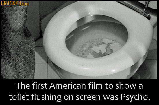 CRACKEDC COM The first American film to show a toilet flushing on screen was Psycho.