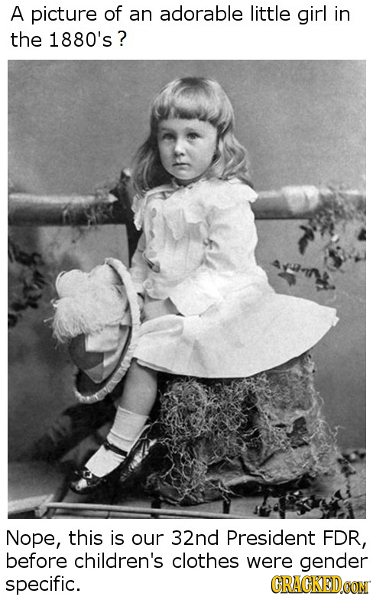A picture of an adorable little girl in the 1880's? Nope, this is our 32nd President FDR, before children's clothes were gender specific. CRACKED.CON