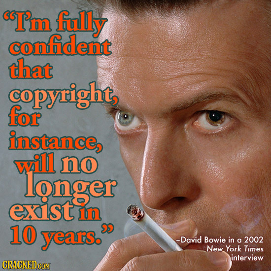 I'm fully confident that copyright for instance, will no longer exist in 10 years. -David Bowie in a 2002 New York Times interview