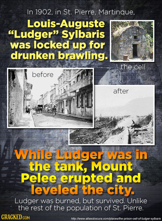 In 1902, in St. Pierre, Martinque, Louis-Auguste Ludger Sylbaris was locked up for drunken brawling. the cell before after While Ludger was in the t