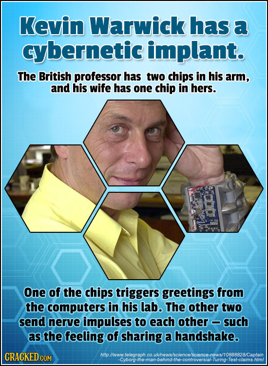 Kevin Warwick has a cybernetic implant. The British professor has two chips in his arm, and his wife has one chip in hers. One of the chips triggers g