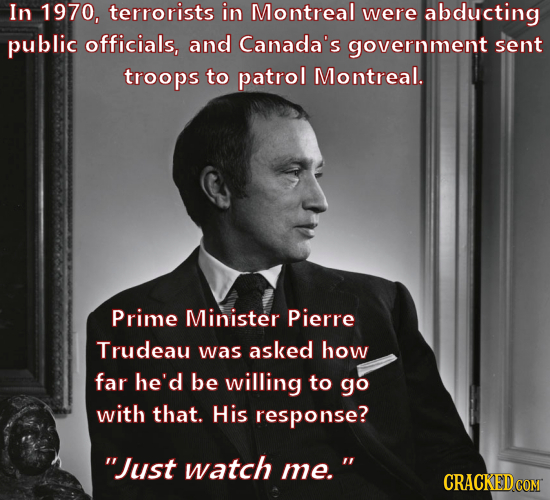 In 1970, terrorists in Montreal were abducting public officials, and Canada's government sent troops to patrol Montreal. Prime Minister Pierre Trudeau