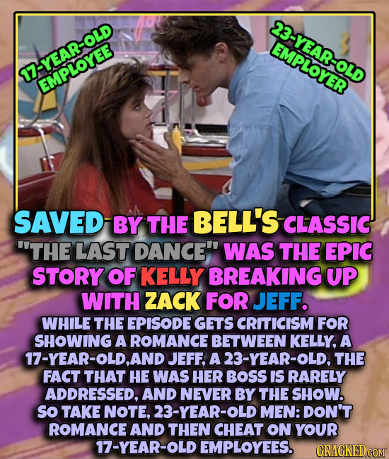 23-YEAR- EMPLOYER 17-YEAR-OLD EMPLOYEE SAVED BY THE BELL'S CLASSIC THE LAST DANCE WAS THE EPIC STORY OF KELLY BREAKING UP WITH ZACK FOR JEFF. WHILE