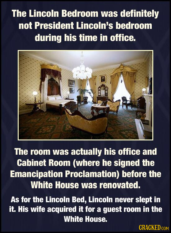 The Lincoln Bedroom was definitely not President Lincoln's bedroom during his time in office. The room was actually his office and Cabinet Room (where