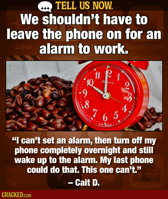TELL US NOW. We shouldn't have to leave the phone on for an Safari alarm to work. Game Center 3 4 7 5 I can't set an alarm, then turn off my phone co