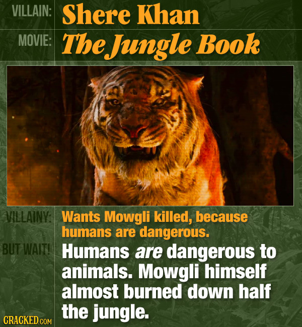 VILLAIN: Shere Khan MOVIE: The Jungle Book VILLAINY: Wants Mowgli killed, because humans are dangerous. BUT WAIT! Humans are dangerous to animals. Mow