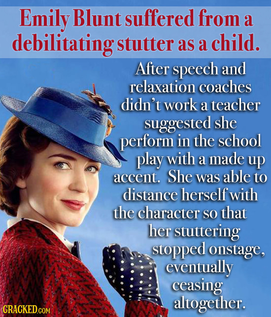 Emily Blunt suffered from a debilitating stutter as a child. After speech and relaxation coaches didn't work a teacher suggested she perform in the sc