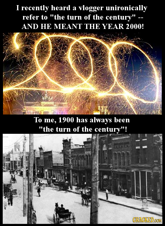 I recently heard a vlogger unironically refer to the turn of the century - AND HE MEANT THE YEAR 2000! To me, 1900 has always been the turn of the