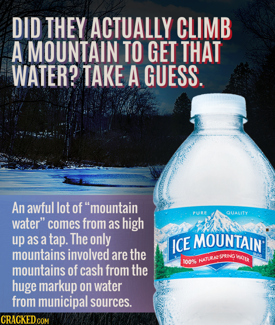 DID THEY ACTUALLY CLIMB A MOUNTAIN TO GET THAT WATER? TAKE A GUESS. An awful lot of mountain PURE QUALITY water comes from as high up as a tap. The