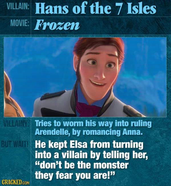 VILLAIN: Hans of the 7 Isles MOVIE: Frozen VILLAINY: Tries to worm his way into ruling Arendelle, by romancing Anna. BUT WAIT! He kept Elsa from turni