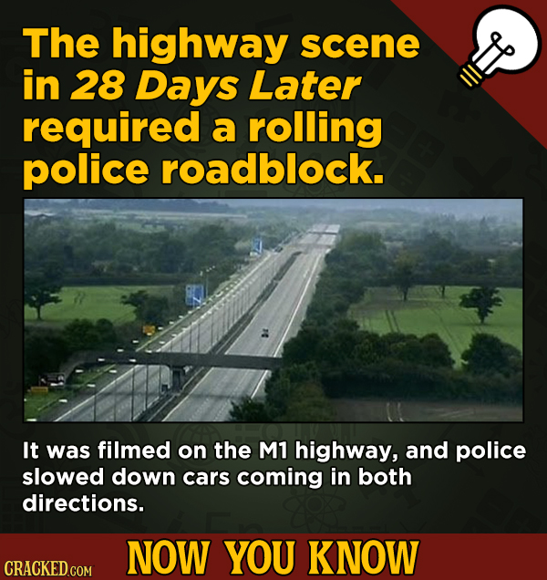 Now You Know! 13 Facts About Movies And General Trivia To Un-Bore You - The highway scene in 28 Days Later required a rolling police roadblock.