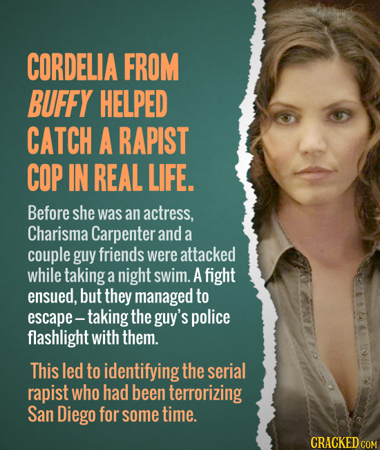 CORDELIA FROM BUFFY HELPED CATCH A RAPIST COP IN REAL LIFE. Before she was an actress, Charisma Carpenter and a couple guy friends were attacked while