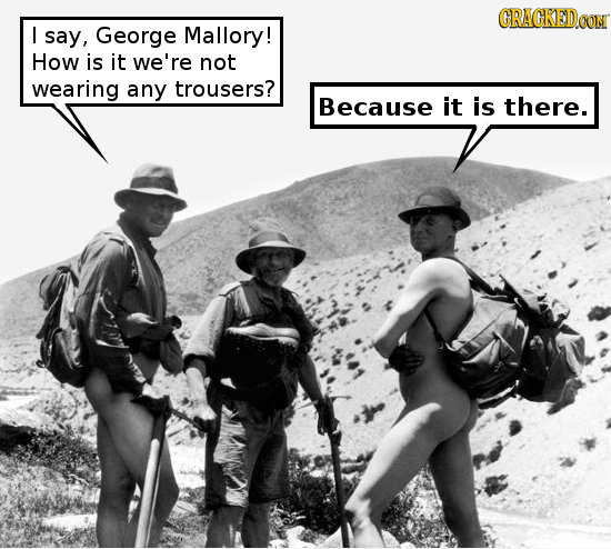 CRACKEDCON I say, George Mallory! How is it we're not wearing any trousers? Because it is there.