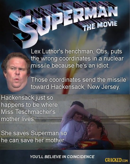 SUPEEI MOVIE THE Lex Luthor's henchman, Otis, puts the wrong coordinates in a nuclear missile because he's an idiot. Those coordinates send the missil