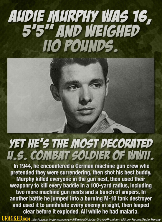 AUDIE MURPHY WAS 16, 5'5 AND WEIGHED 1IO POUNDS. YET HE'S THE MOST DECORATED u.s. COMBAT SOLDIER OF WWII. In 1944, he encountered a German machine gu