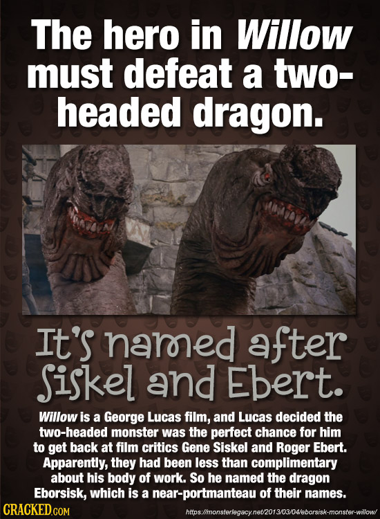 The hero in Willow must defeat a two- headed dragon. It's narned after Siskel and Ebert. Willow is a George Lucas film, and Lucas decided the two-head