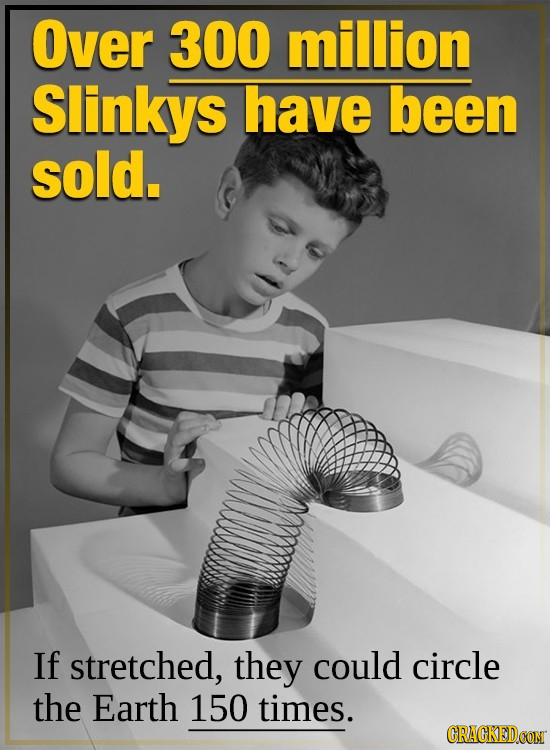 Over 300 million Slinkys have been sold. If stretched, they could circle the Earth 150 times.