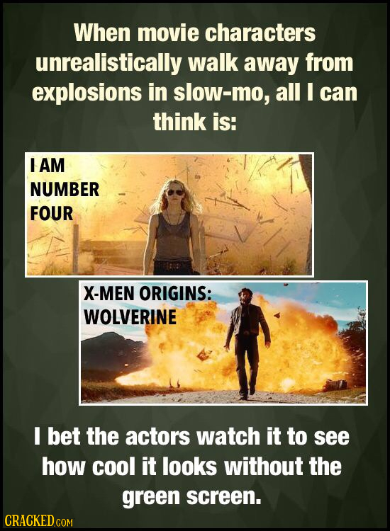 When movie characters unrealistically walk away from explosions in slow-mo, all I can think is: I AM NUMBER FOUR X-MEN ORIGINS: WOLVERINE I bet the ac