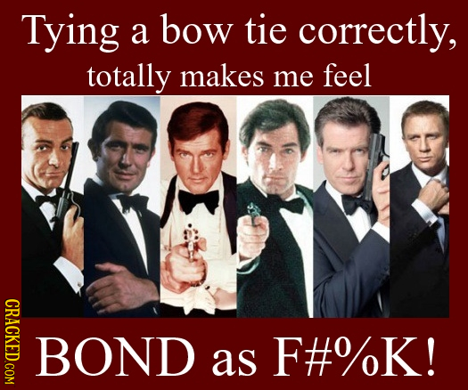 Tying bow tie a correctly, totally makes me feel CRACKED.COM BOND as F#%K!