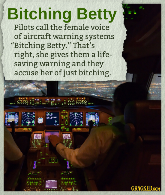 Bitching Betty Pilots call the female voice of aircraft warning systems Bitching Betty. That's right, she gives them a life- saving warning and they