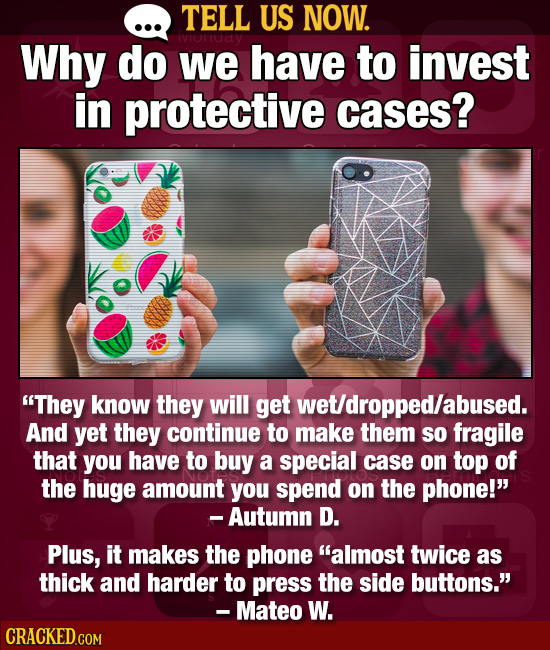 TELL US NOW. Why do we have to invest in protective cases? They know they will get wet/dropped/abused. And yet they continue to make them so fragile