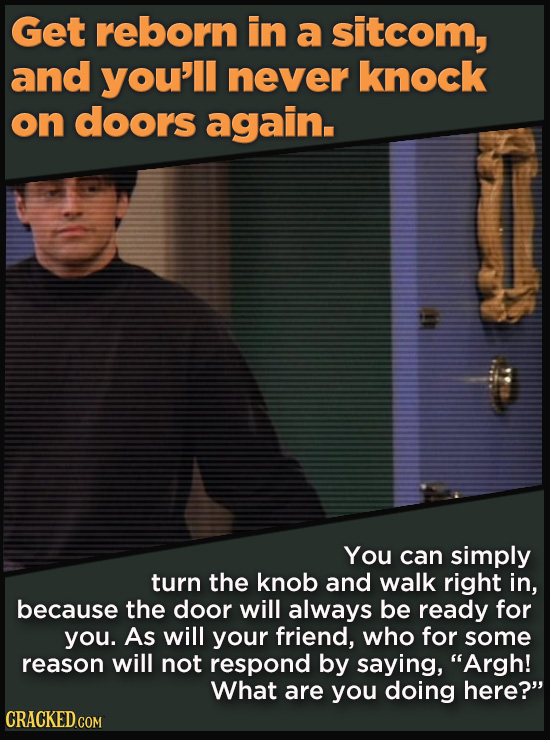 Get reborn in a sitcom, and you'll never knock on doors again. You can simply turn the knob and walk right in, because the door will always be ready f