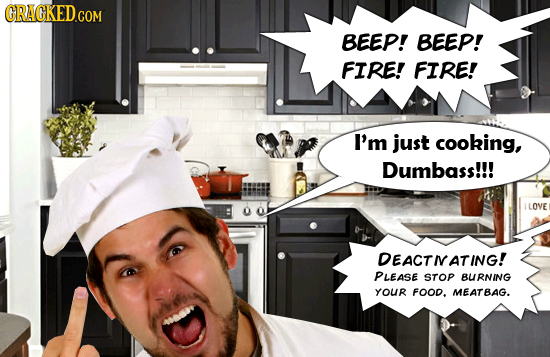 CRACKED.COM BEEP! BEEP! FIRE! FIRE! I'm just cooking, Dumbass!!! LOVE DEACTIATING! PLEASE STOP BURNING YOUR FOOD. MEATBAG.