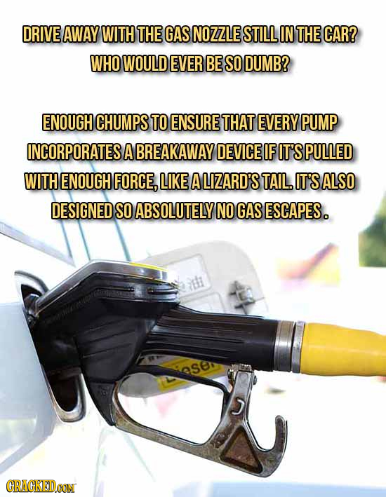 DRIVE AWAY WITH THE GAS NOZZLE STILL IN THE CAR? WHO WOULD EVER BE SO DUMB? ENOUGH CHUMPS TO ENSURE THAT EVERY PUMP INCORPORATES A BREAKAWAY DEVICE IF
