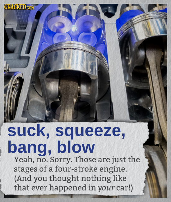 suck, squeeze, bang, blow Yeah, no. Sorry. Those are just the stages of a four-stroke engine. (And you thought nothing like that ever happened in your