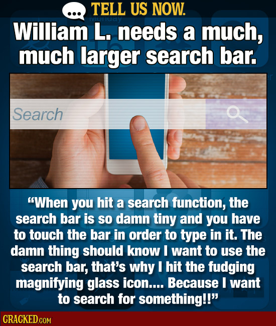 TELL US NOW. William L. needs a much, much larger search bar. Search When you hit a search function, the search bar is so damn tiny and you have to t