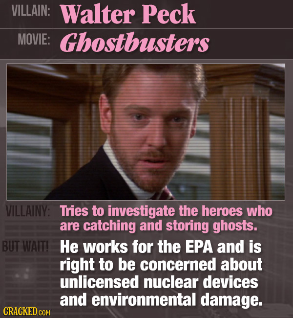 VILLAIN: Walter Peck MOVIE: Ghostbusters VILLAINY: Tries to investigate the heroes who are catching and storing ghosts. BUT WAIT! He works for the EPA