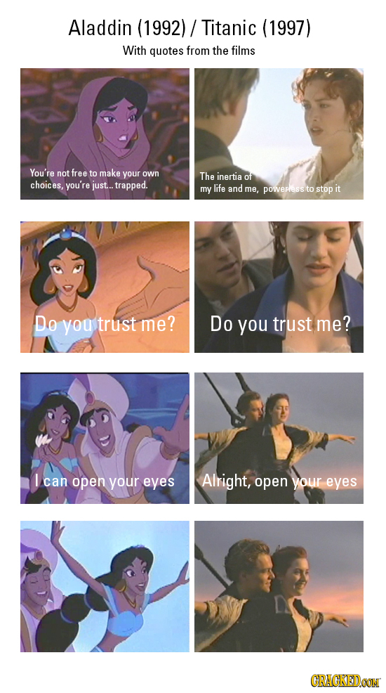 Aladdin (1992)/ Titanic (1997) With quotes from the films You're not free to make your own The inertia of choices, you're just... trapped. my life and