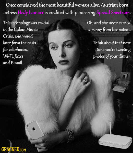 Once considered the most beautiful alive, woman Austrian born actress Hedy Lamarr is credited with pioneering Spread Spectrum. This technology crucial