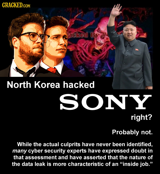 CRACKEDcO acked By North Korea hacked SONY right? Probably not. While the actual culprits have never been identified, many cyber security experts have