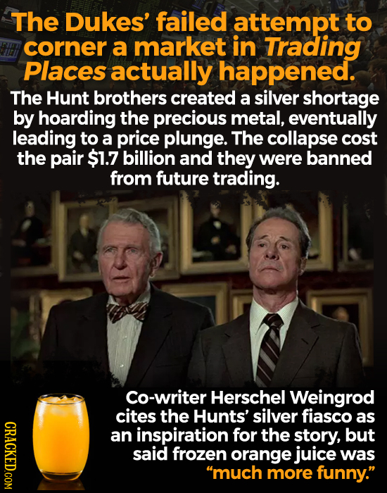 The Dukes' failed attempt to corner a market in Trading Places actually happened. The Hunt brothers created a silver shortage by hoarding the precious