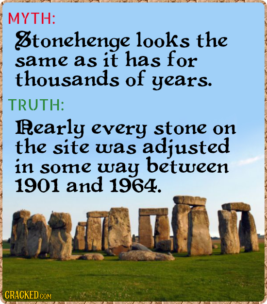MYTH: Btonehenge looks the same as it has for thousands of years. TRUTH: Rearly every stone on the site was adjusted in between some way 1901 and 1964