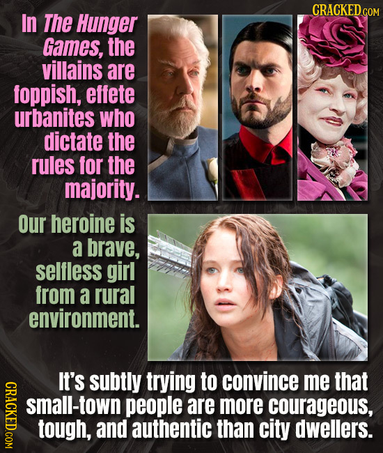 CRACKED COM In The Hunger Games, the villains are foppish, effete urbanites who dictate the rules for the majority. Our heroine is a brave, selfless g