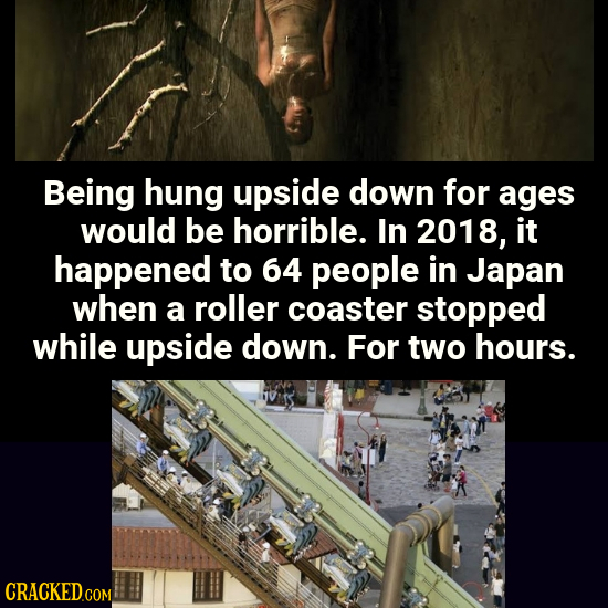 Being hung upside down for ages would be horrible. In 2018, it happened to 64 people in Japan when a roller coaster stopped while upside down. For two