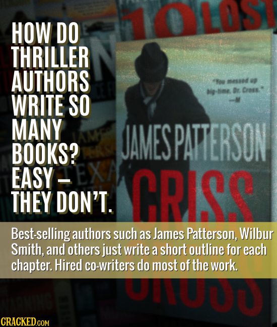 HOW DO THRILLER AUTHORS o messed p Nme Dr Cross. WRITE SO MANY JAMESPATTERSON BOOKS? EASY CRISS THEY DON'T. Best-selling authors such as James Patters