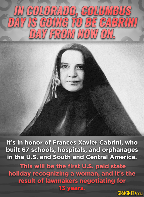 IN COLORADO, COLUMBUS DAY IS GOING TO BE CABRINI DAY FROM NOW ON, It's in honor of Frances Xavier Cabrini, who built 67 schools, hospitals, and orphan