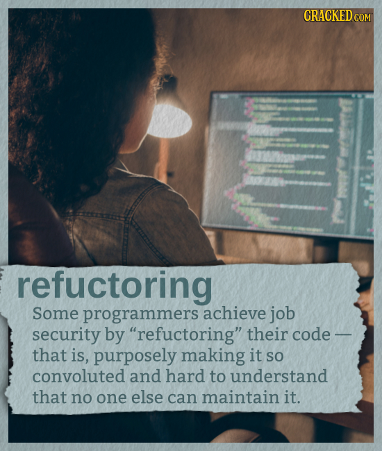 CRACKED CON refuctoring Some programmers achieve job security by refuctoring their code - that is, purposely making it SO convoluted and hard to und